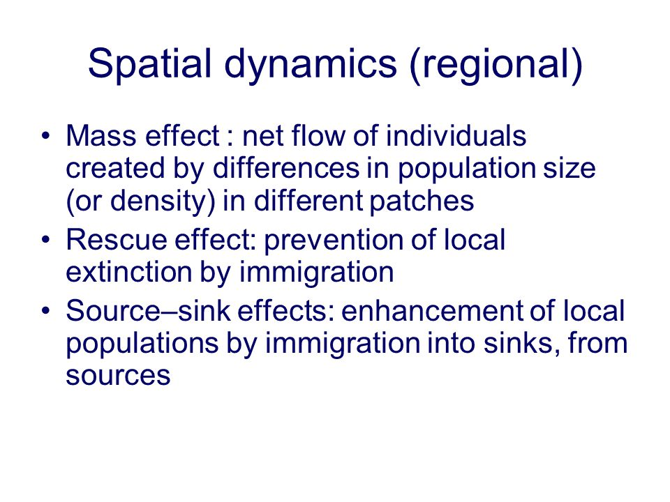 Spatial dynamics (regional) Mass effect : net flow of individuals created by differences in population size (or density) in different patches Rescue e