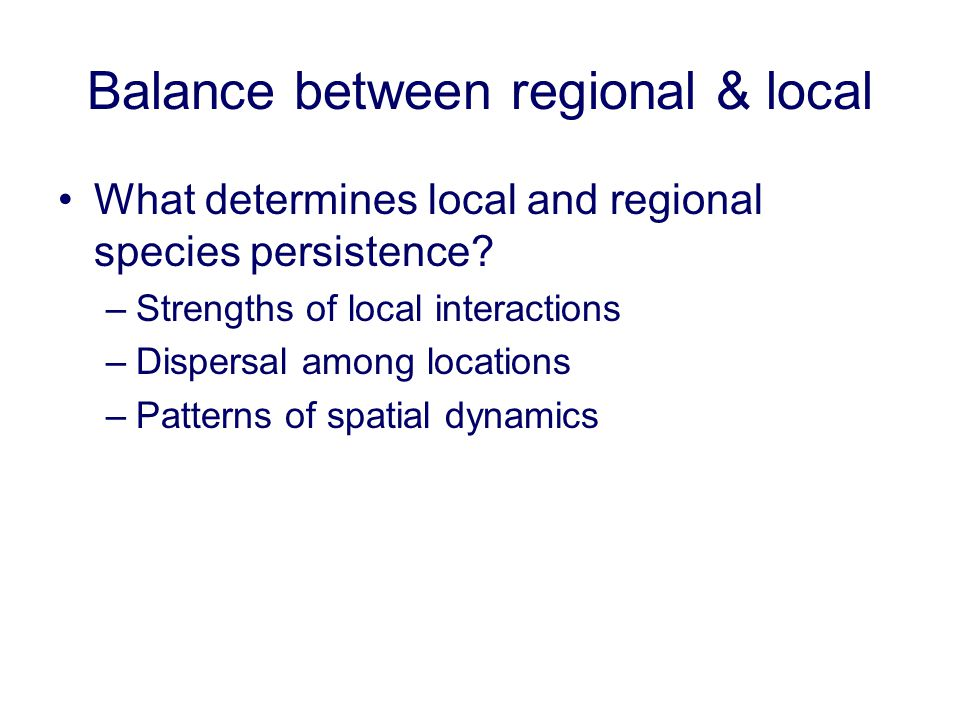 Balance between regional & local What determines local and regional species persistence? –Strengths of local interactions –Dispersal among locations –