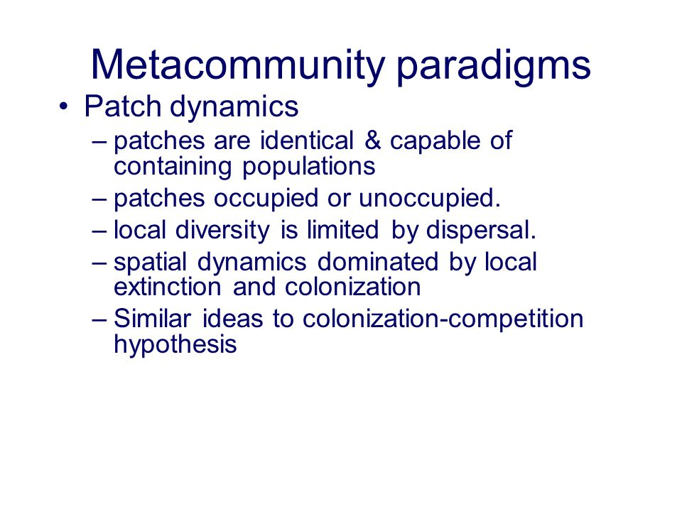 Metacommunity paradigms Patch dynamics –patches are identical & capable of containing populations –patches occupied or unoccupied. –local diversity is