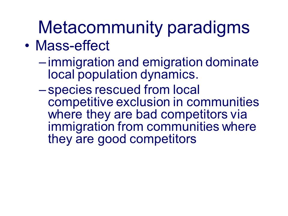 Metacommunity paradigms Mass-effect –immigration and emigration dominate local population dynamics. –species rescued from local competitive exclusion