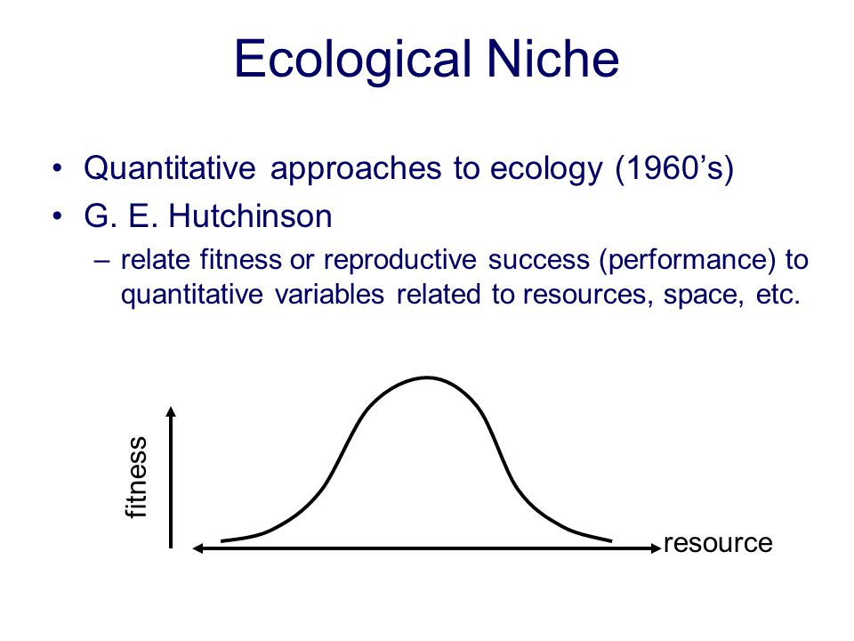 Ecological Niche Quantitative approaches to ecology (1960s) G. E. Hutchinson –relate fitness or reproductive success (performance) to quantitative var