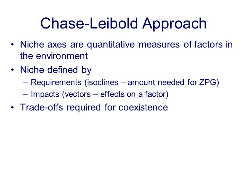 Chase-Leibold Approach Niche axes are quantitative measures of factors in the environment Niche defined by –Requirements (isoclines – amount needed fo