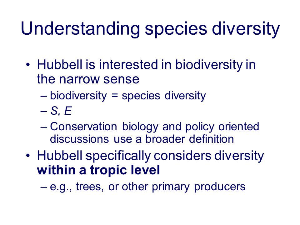 Understanding species diversity Hubbell is interested in biodiversity in the narrow sense –biodiversity = species diversity –S, E –Conservation biolog
