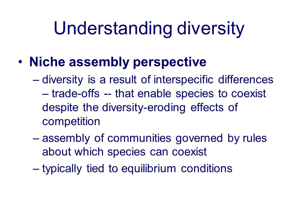 Understanding diversity Niche assembly perspective –diversity is a result of interspecific differences – trade-offs -- that enable species to coexist
