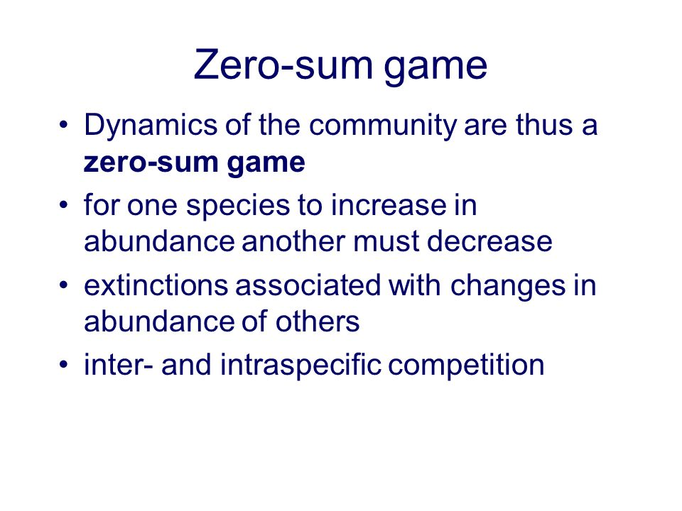 Zero-sum game Dynamics of the community are thus a zero-sum game for one species to increase in abundance another must decrease extinctions associated