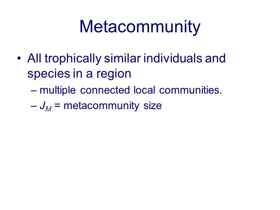 Metacommunity All trophically similar individuals and species in a region –multiple connected local communities. –J M = metacommunity size