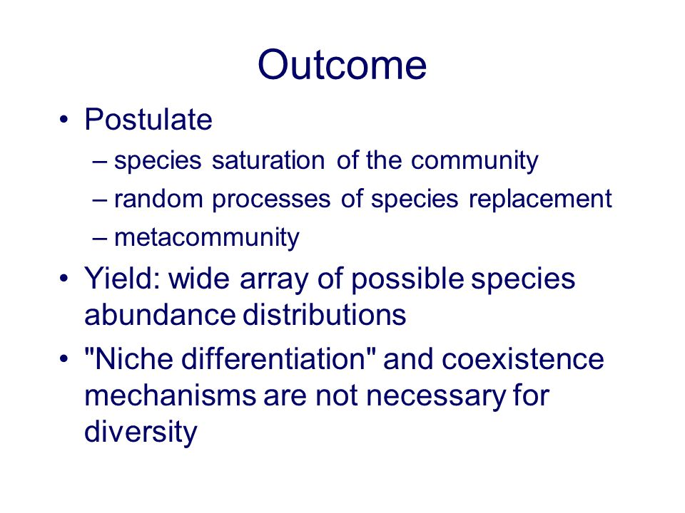 Outcome Postulate –species saturation of the community –random processes of species replacement –metacommunity Yield: wide array of possible species a