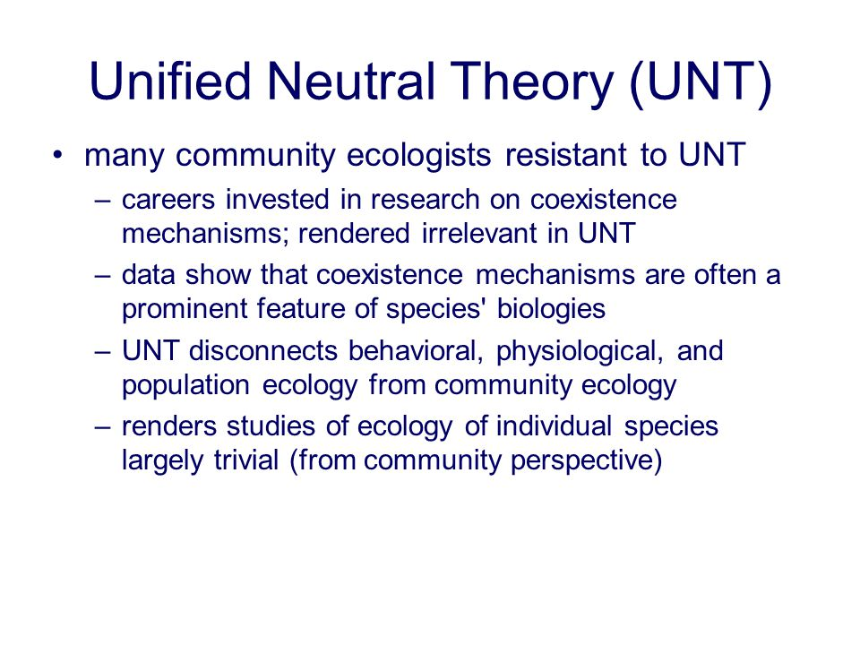 Unified Neutral Theory (UNT) many community ecologists resistant to UNT –careers invested in research on coexistence mechanisms; rendered irrelevant i