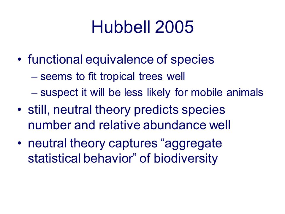 Hubbell 2005 functional equivalence of species –seems to fit tropical trees well –suspect it will be less likely for mobile animals still, neutral the