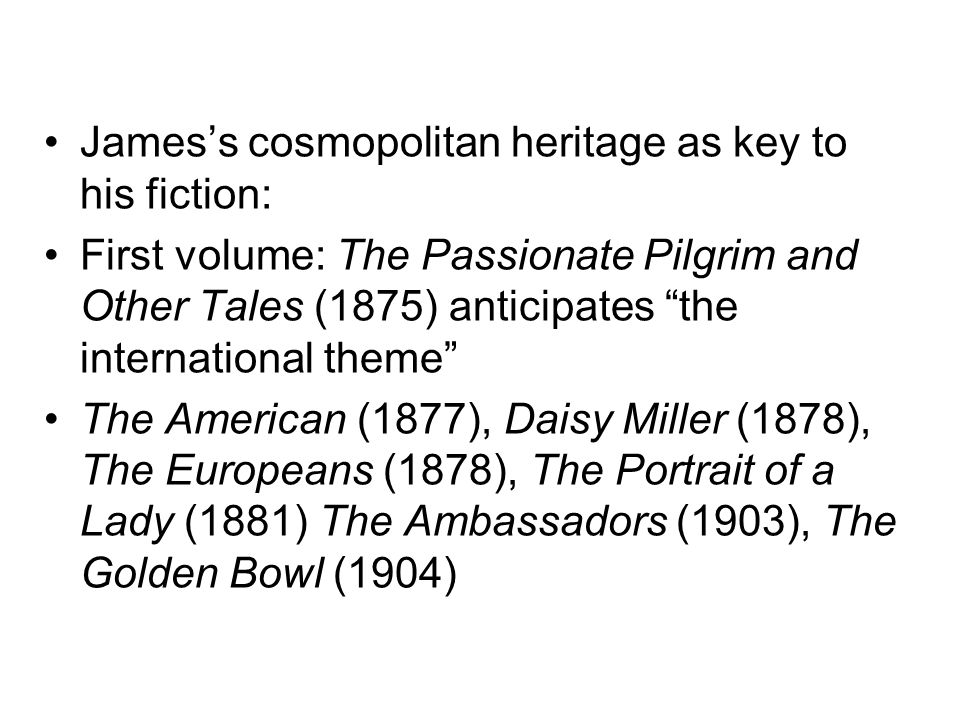 Jamess cosmopolitan heritage as key to his fiction: First volume: The Passionate Pilgrim and Other Tales (1875) anticipates the international theme Th