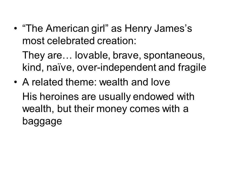 The American girl as Henry Jamess most celebrated creation: They are… lovable, brave, spontaneous, kind, naïve, over-independent and fragile A related