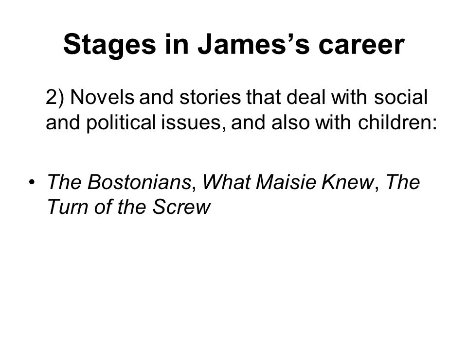 Stages in Jamess career 2) Novels and stories that deal with social and political issues, and also with children: The Bostonians, What Maisie Knew, Th