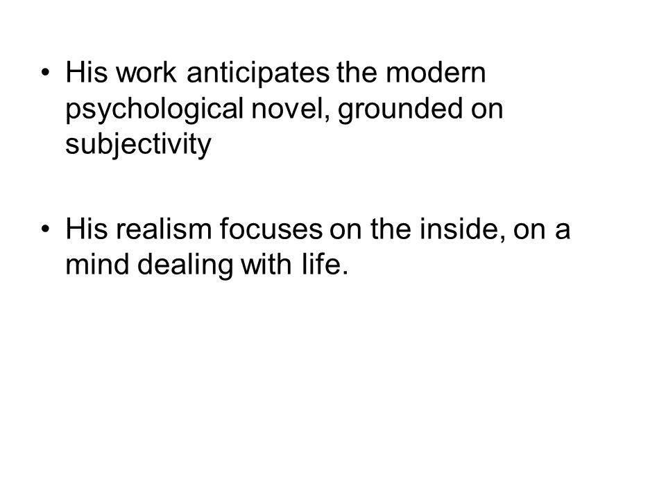 His work anticipates the modern psychological novel, grounded on subjectivity His realism focuses on the inside, on a mind dealing with life.