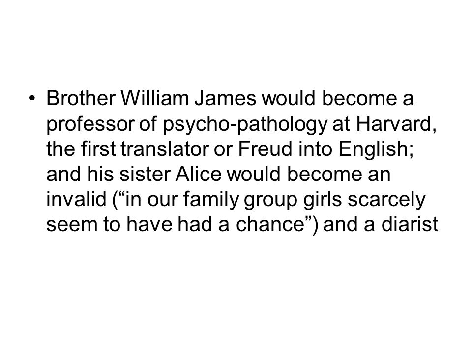 Brother William James would become a professor of psycho-pathology at Harvard, the first translator or Freud into English; and his sister Alice would