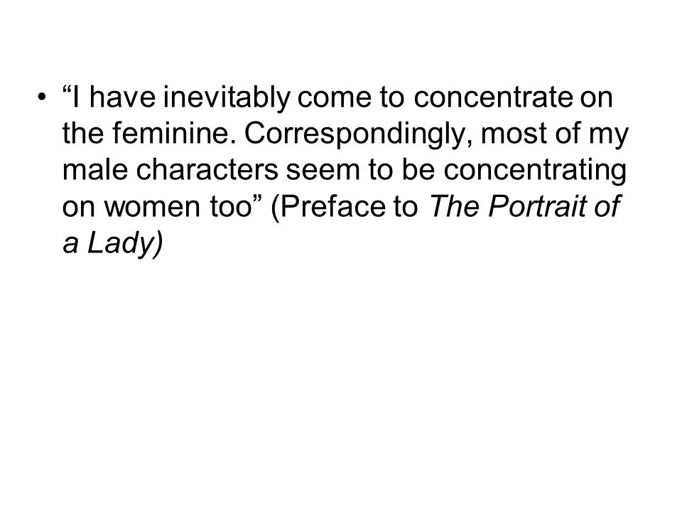 I have inevitably come to concentrate on the feminine. Correspondingly, most of my male characters seem to be concentrating on women too (Preface to T