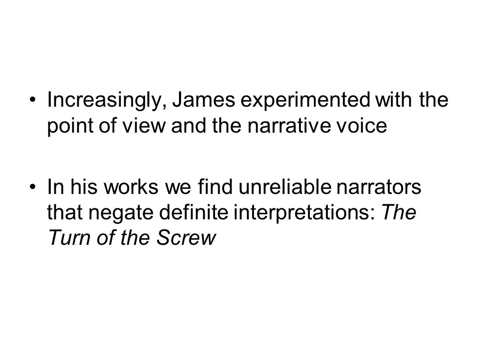 Increasingly, James experimented with the point of view and the narrative voice In his works we find unreliable narrators that negate definite interpr