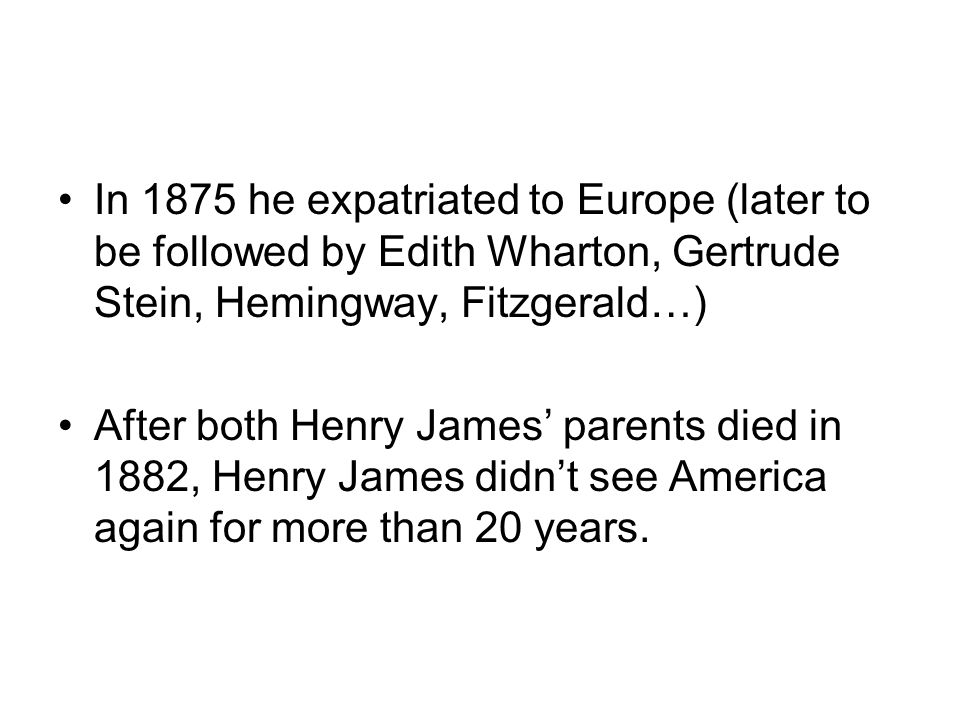 In 1875 he expatriated to Europe (later to be followed by Edith Wharton, Gertrude Stein, Hemingway, Fitzgerald…) After both Henry James parents died i