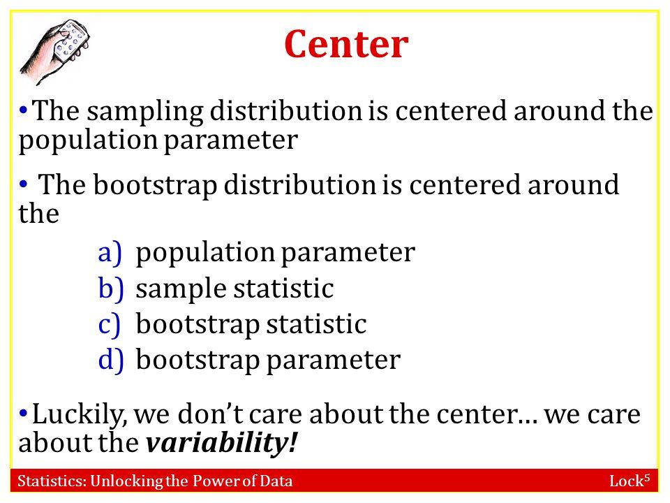 Statistics: Unlocking the Power of Data Lock 5 Bootstrap statistics are to the original sample statistic as the original sample statistic is to the po