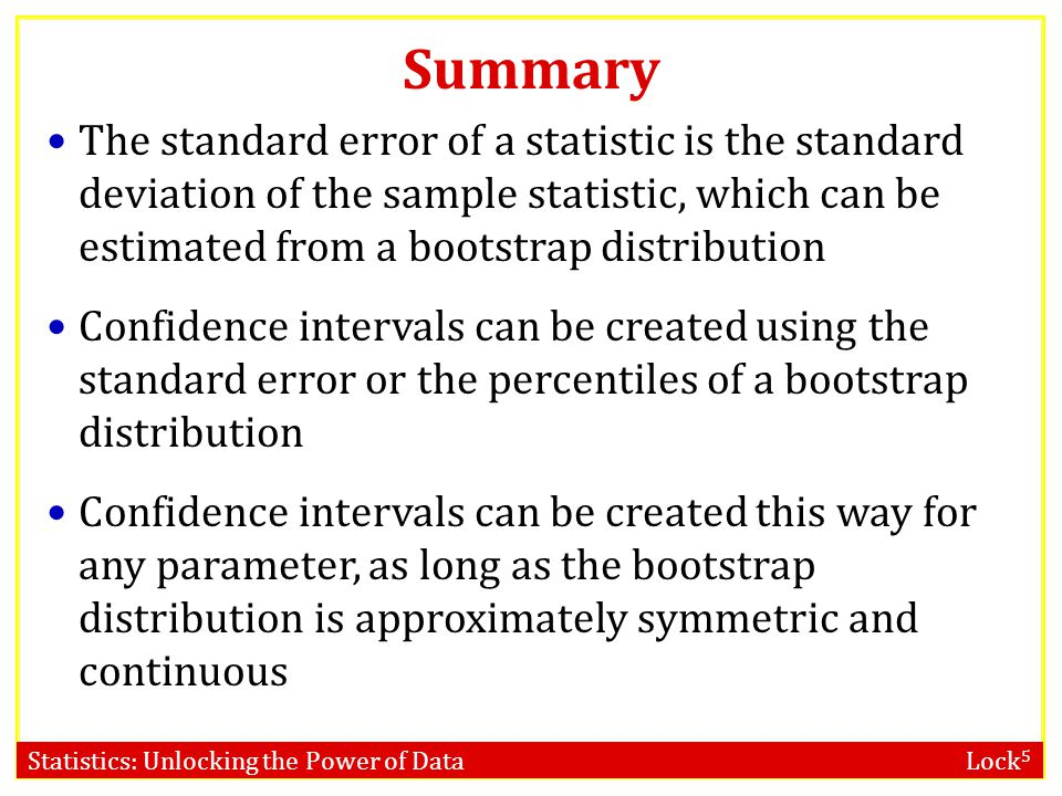 Statistics: Unlocking the Power of Data Lock 5 Number of Bootstrap Samples When using bootstrapping, you may get a slightly different confidence inter