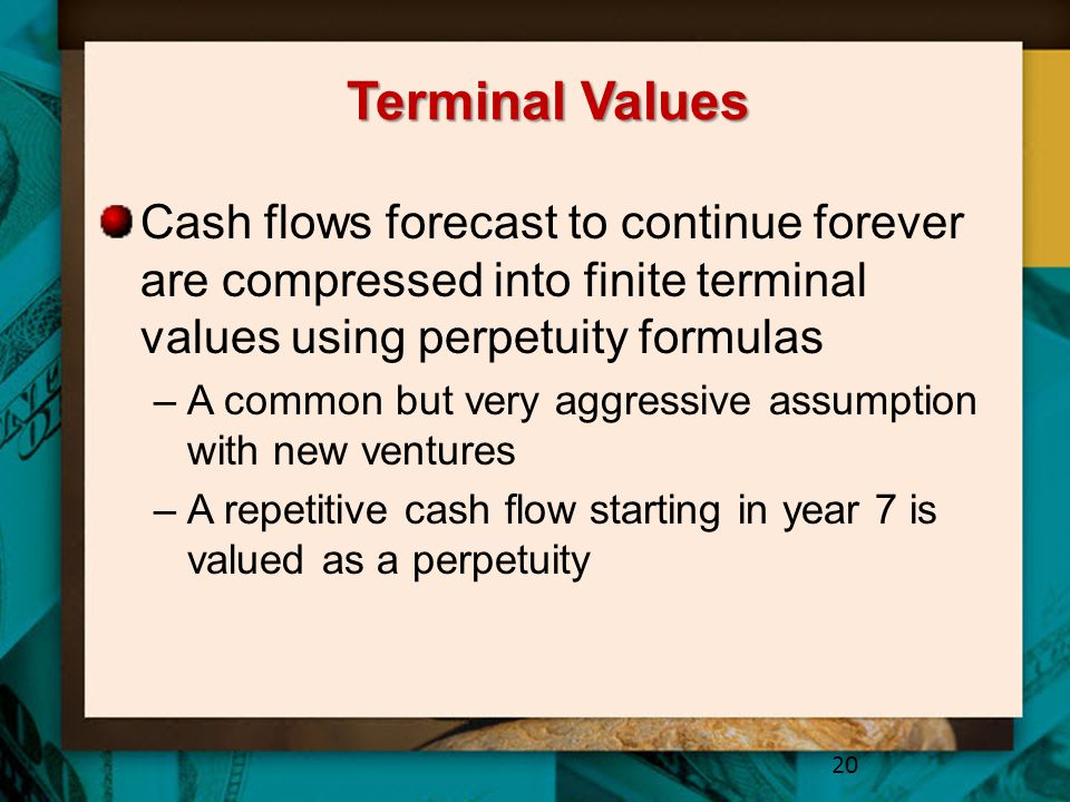 Terminal Values Cash flows forecast to continue forever are compressed into finite terminal values using perpetuity formulas –A common but very aggres