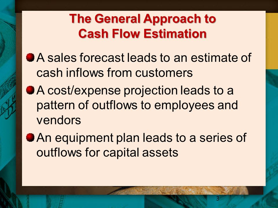 The General Approach to Cash Flow Estimation A sales forecast leads to an estimate of cash inflows from customers A cost/expense projection leads to a