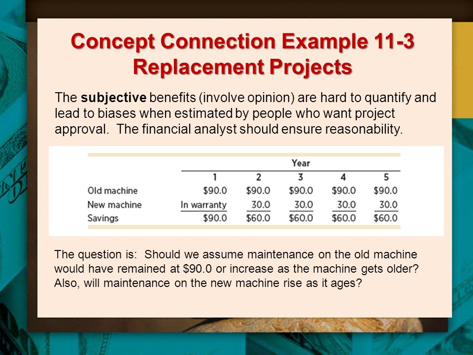 Concept Connection Example 11-3 Replacement Projects The subjective benefits (involve opinion) are hard to quantify and lead to biases when estimated