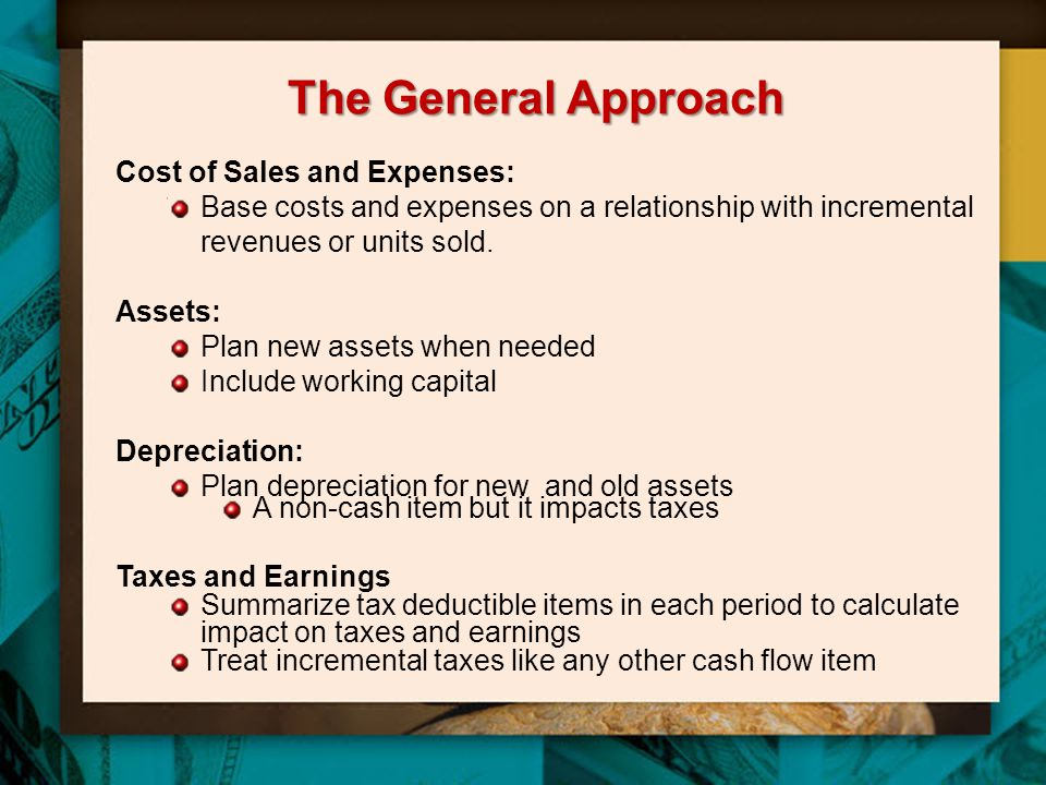 The General Approach Cost of Sales and Expenses: Base costs and expenses on a relationship with incremental revenues or units sold. Assets: Plan new a