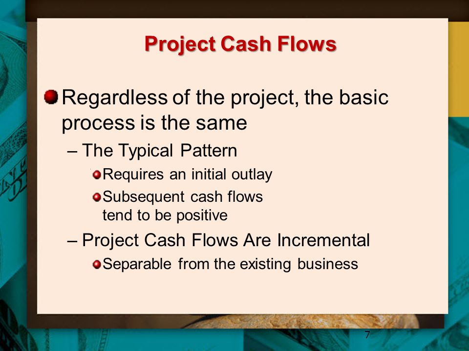 Project Cash Flows Regardless of the project, the basic process is the same –The Typical Pattern Requires an initial outlay Subsequent cash flows tend