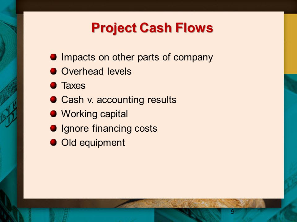 Project Cash Flows Impacts on other parts of company Overhead levels Taxes Cash v. accounting results Working capital Ignore financing costs Old equip