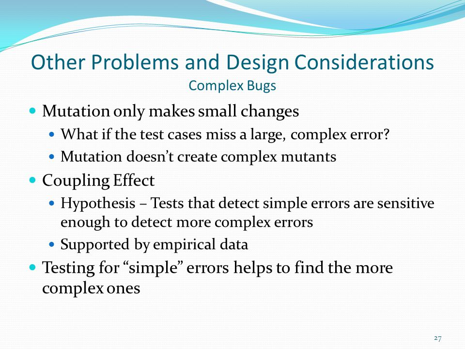 Other Problems and Design Considerations Complex Bugs Mutation only makes small changes What if the test cases miss a large, complex error? Mutation d