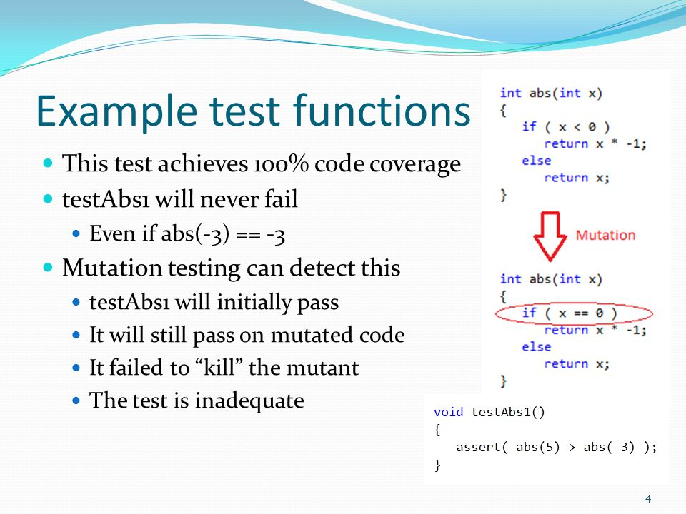 Example test functions testAbs2 passes initially On the mutated function, it fails abs(-5) != 5 Test is supposed to fail It shows the test is robust enough to catch errors such as this mutation It killed the mutant 5