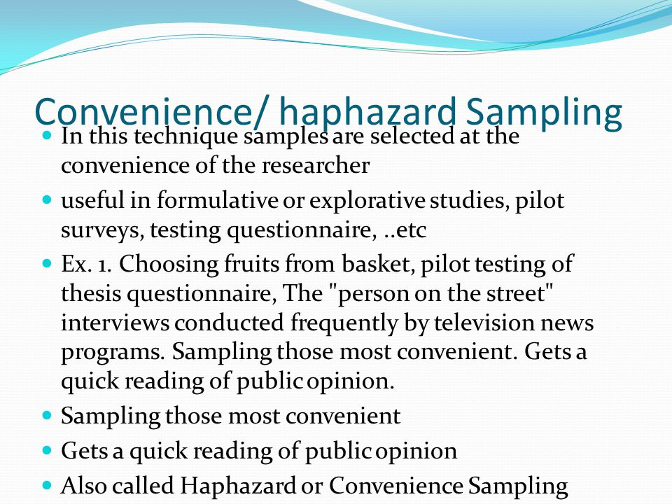 Convenience/ haphazard Sampling In this technique samples are selected at the convenience of the researcher useful in formulative or explorative studies, pilot surveys, testing questionnaire,..etc Ex.