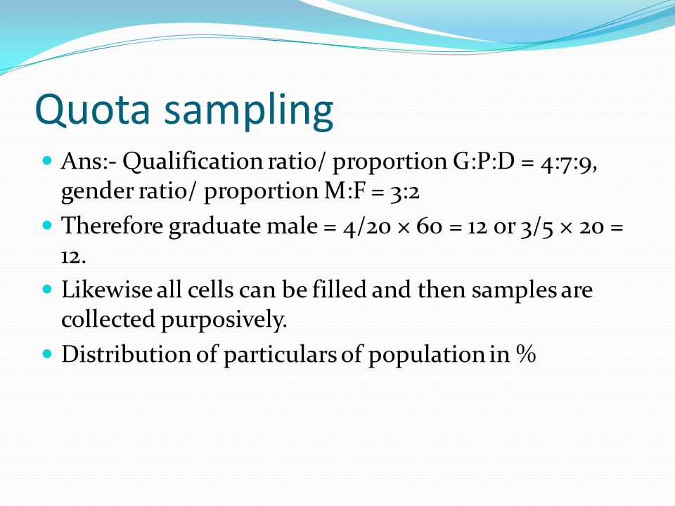 Quota sampling Ans:- Qualification ratio/ proportion G:P:D = 4:7:9, gender ratio/ proportion M:F = 3:2 Therefore graduate male = 4/20 × 60 = 12 or 3/5 × 20 = 12.