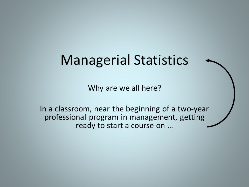 Managerial Statistics Why are we all here.