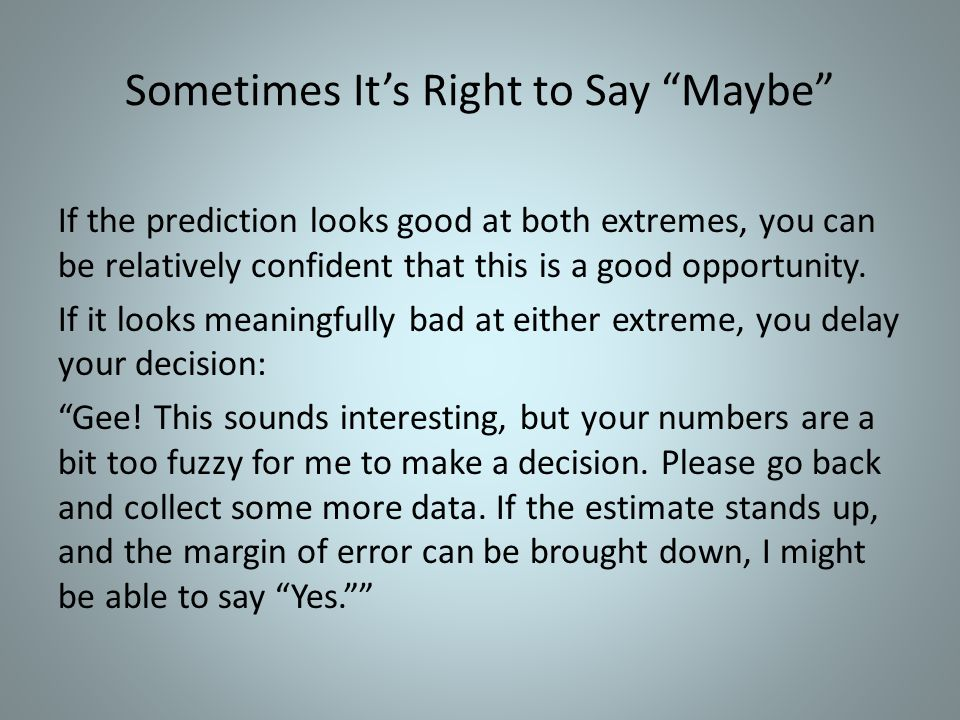 Sometimes Its Right to Say Maybe If the prediction looks good at both extremes, you can be relatively confident that this is a good opportunity.