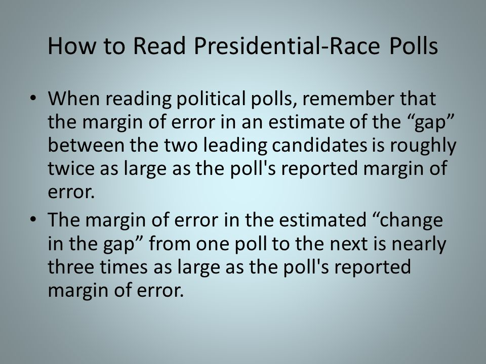 How to Read Presidential-Race Polls When reading political polls, remember that the margin of error in an estimate of the gap between the two leading candidates is roughly twice as large as the poll s reported margin of error.