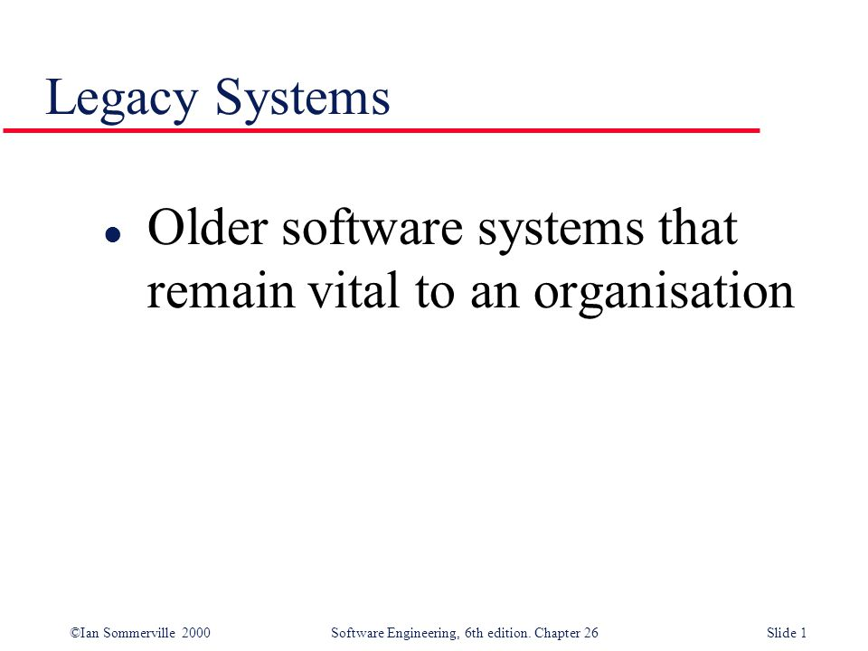 ©Ian Sommerville 2000 Software Engineering, 6th edition. Chapter 26Slide 1 Legacy Systems l Older software systems that remain vital to an organisatio
