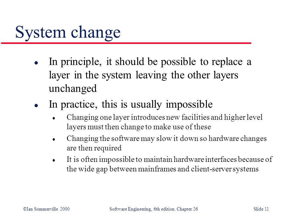 ©Ian Sommerville 2000 Software Engineering, 6th edition. Chapter 26Slide 11 System change l In principle, it should be possible to replace a layer in