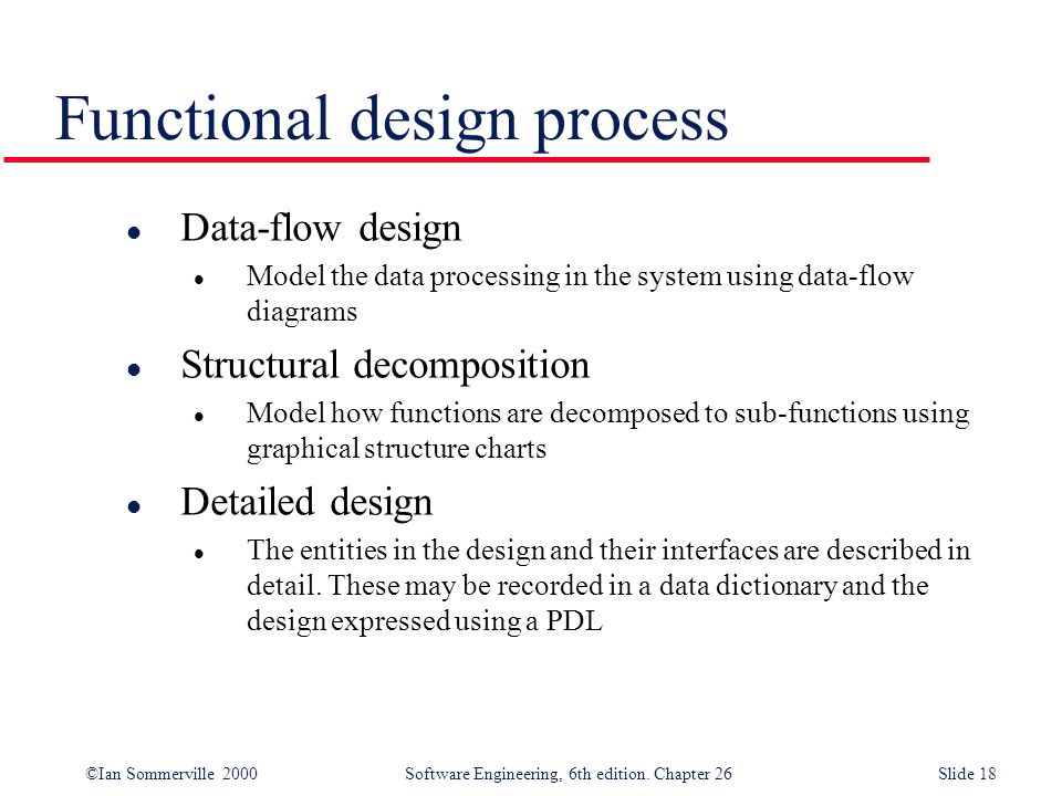 ©Ian Sommerville 2000 Software Engineering, 6th edition. Chapter 26Slide 18 Functional design process l Data-flow design l Model the data processing i