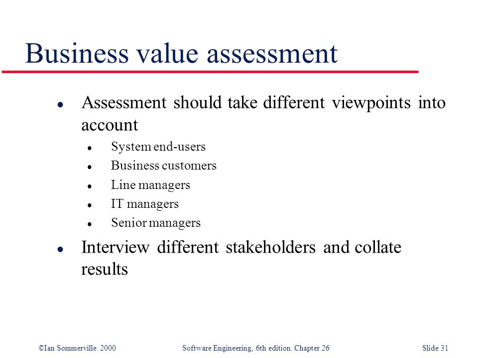 ©Ian Sommerville 2000 Software Engineering, 6th edition. Chapter 26Slide 31 Business value assessment l Assessment should take different viewpoints in