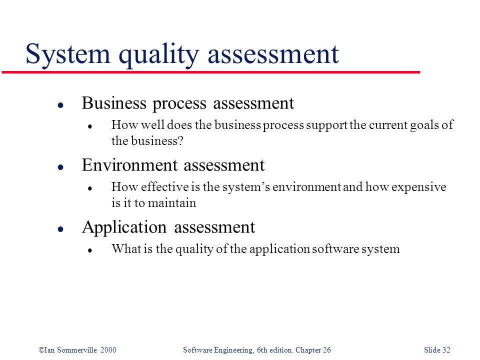 ©Ian Sommerville 2000 Software Engineering, 6th edition. Chapter 26Slide 32 System quality assessment l Business process assessment l How well does th