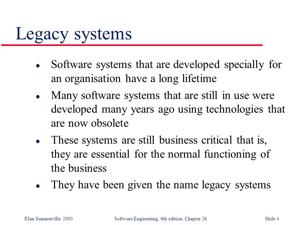 ©Ian Sommerville 2000 Software Engineering, 6th edition. Chapter 26Slide 4 Legacy systems l Software systems that are developed specially for an organ