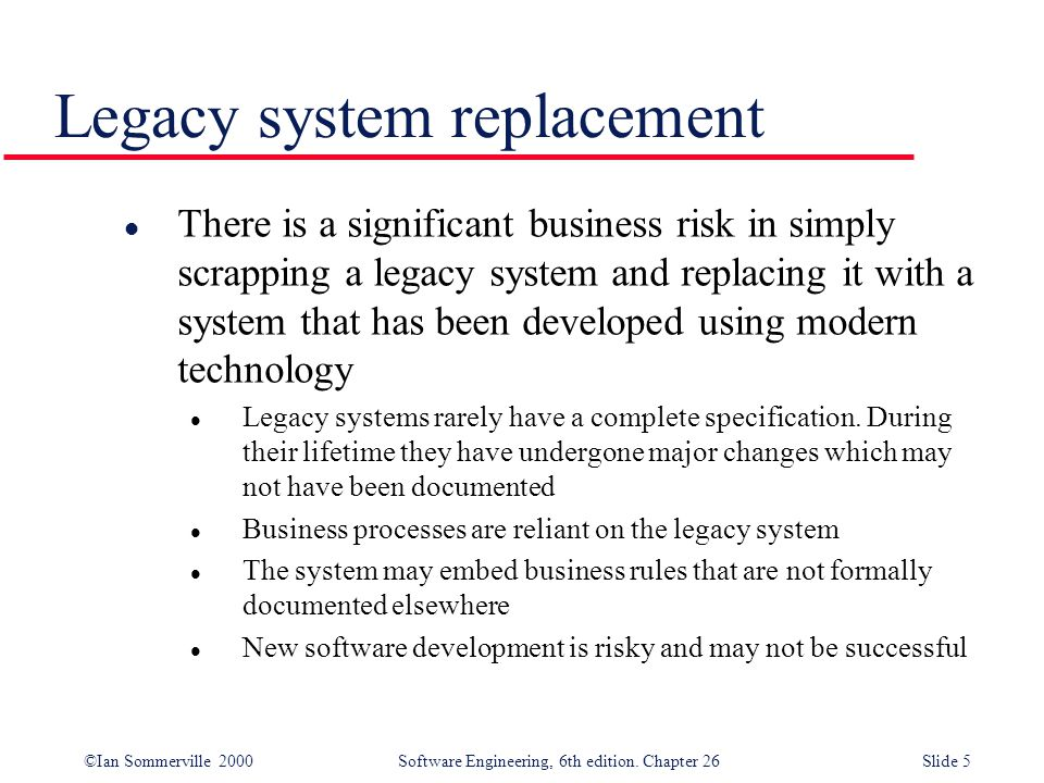 ©Ian Sommerville 2000 Software Engineering, 6th edition. Chapter 26Slide 5 Legacy system replacement l There is a significant business risk in simply