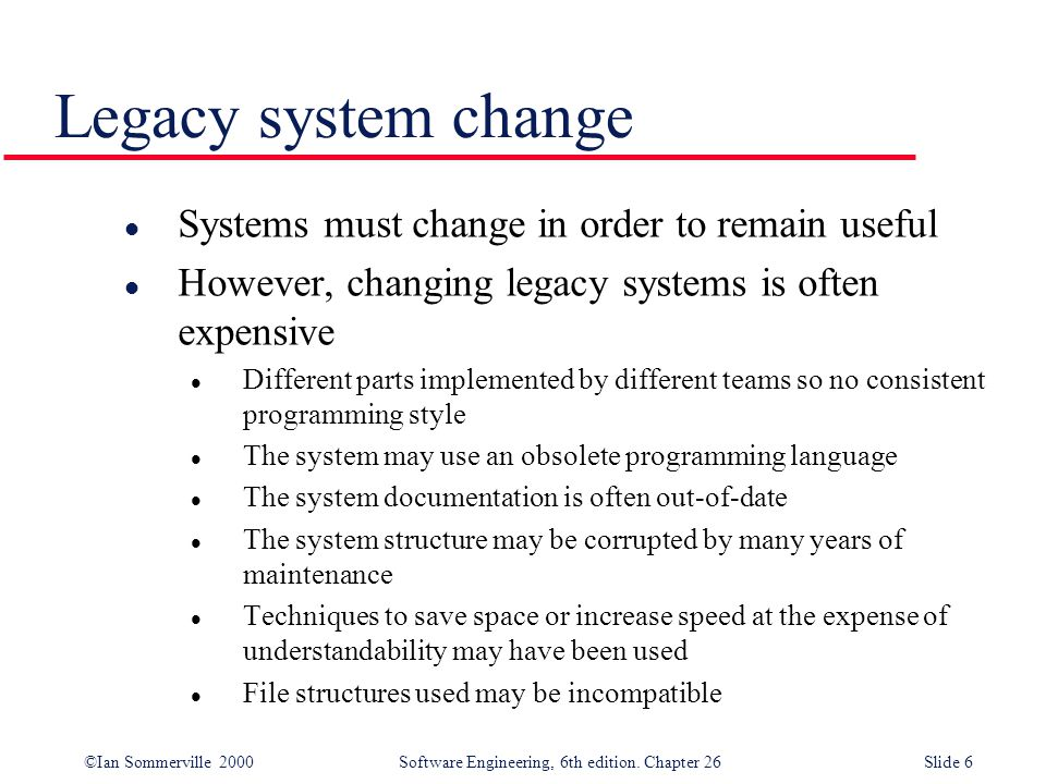 ©Ian Sommerville 2000 Software Engineering, 6th edition. Chapter 26Slide 6 Legacy system change l Systems must change in order to remain useful l Howe