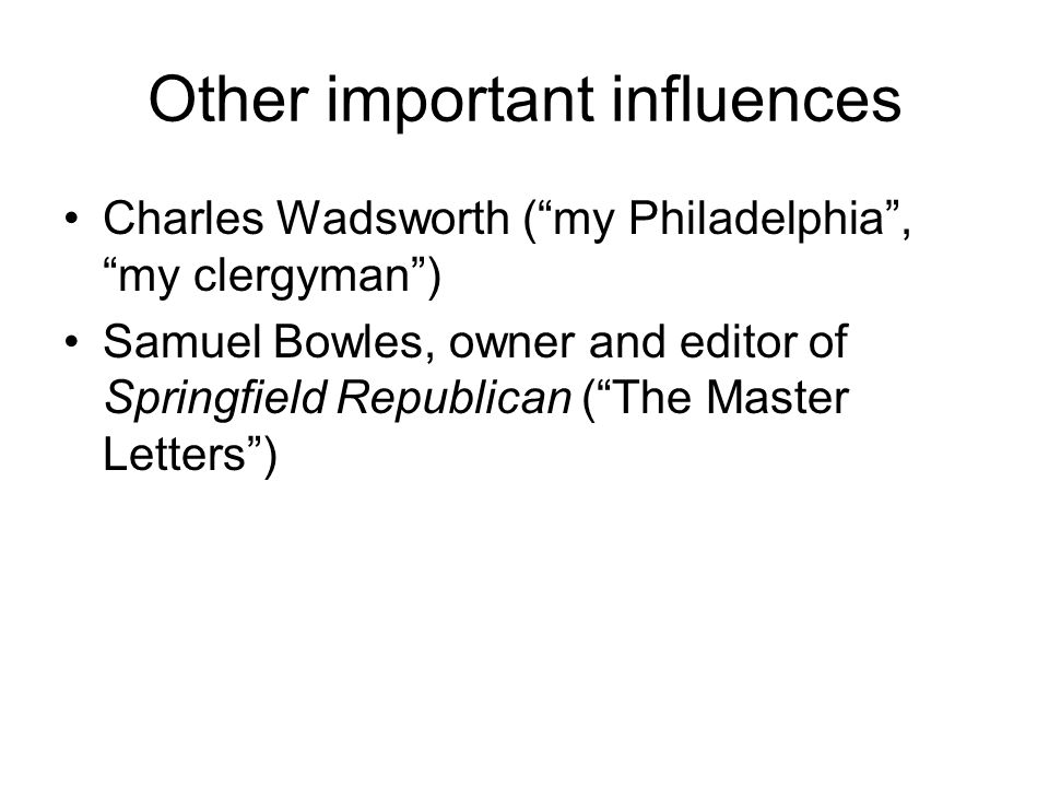 Other important influences Charles Wadsworth (my Philadelphia, my clergyman) Samuel Bowles, owner and editor of Springfield Republican (The Master Letters)