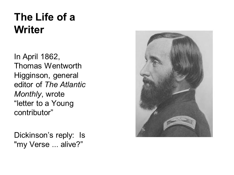The Life of a Writer In April 1862, Thomas Wentworth Higginson, general editor of The Atlantic Monthly, wrote letter to a Young contributor Dickinsons reply: Is my Verse...