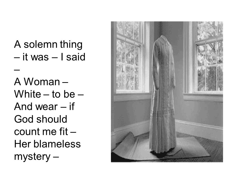 A solemn thing – it was – I said – A Woman – White – to be – And wear – if God should count me fit – Her blameless mystery –