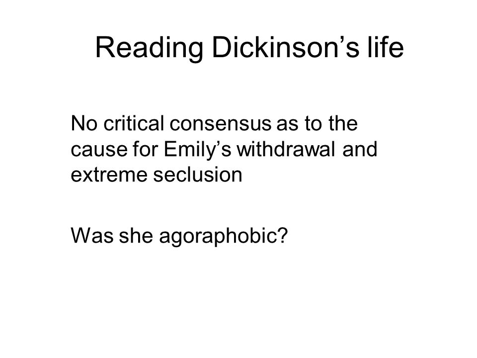 Reading Dickinsons life No critical consensus as to the cause for Emilys withdrawal and extreme seclusion Was she agoraphobic