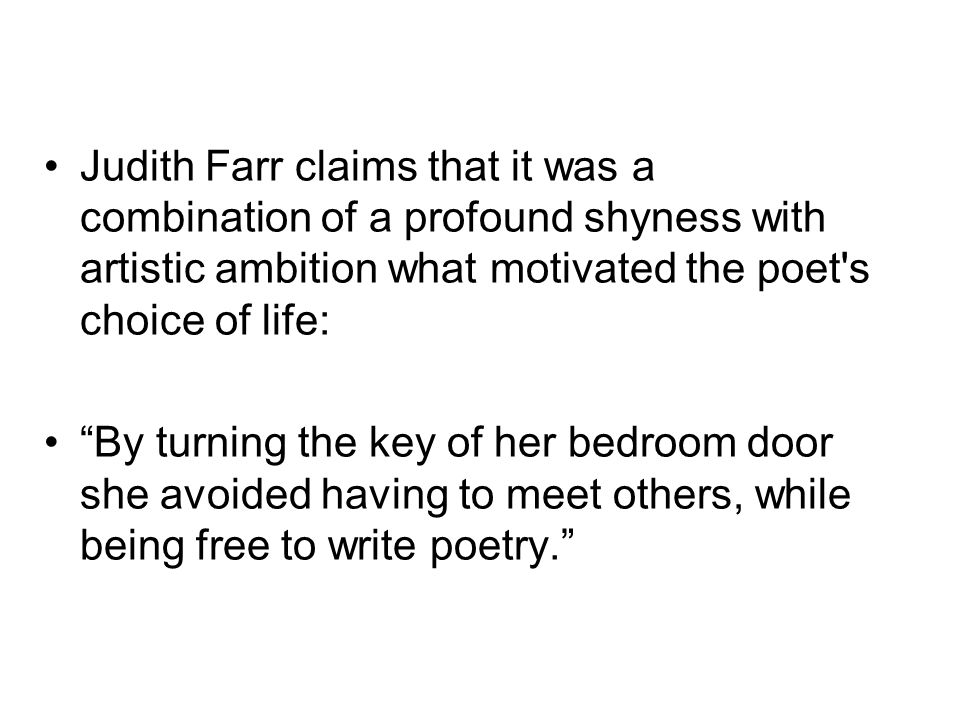 Judith Farr claims that it was a combination of a profound shyness with artistic ambition what motivated the poet s choice of life: By turning the key of her bedroom door she avoided having to meet others, while being free to write poetry.