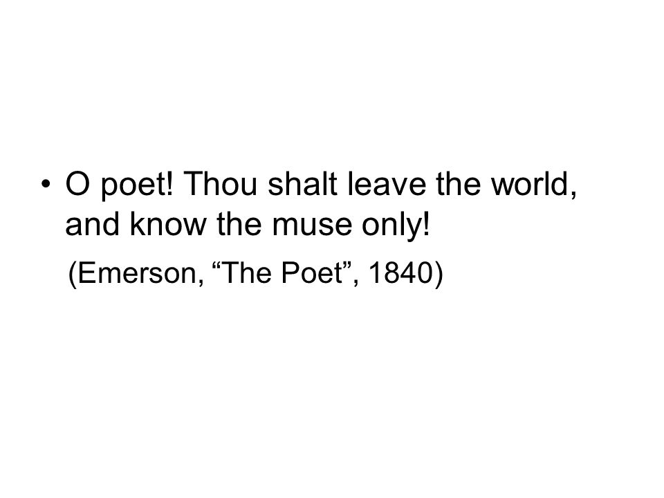 O poet! Thou shalt leave the world, and know the muse only! (Emerson, The Poet, 1840)